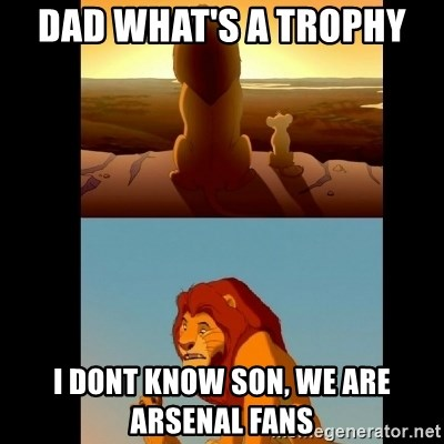Lion King Shadowy Place - DAD WHAT'S A TROPHY  I DONT KNOW SON, WE ARE ARSENAL FANS