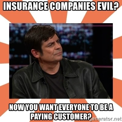 Gillespie Says No - INSURANCE COMPANIES EVIL? NOW YOU WANT EVERYONE TO BE A PAYING CUSTOMER?