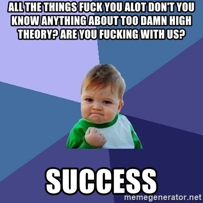 Success Kid - all the things fuck you alot don't you know anything about too damn high theory? Are you fucking with us?  Success