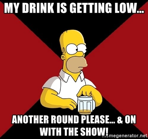 Homer Jay Simpson - My Drink is getting low... Another Round please... & on with the Show!