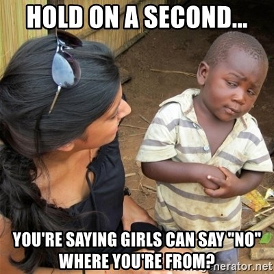 """So You're Telling me - Hold on a second... You're saying girls can say """"No"""" where you're from?"""