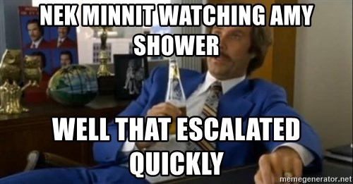 That escalated quickly-Ron Burgundy - NEK MINNIT WATCHING AMY SHOWER WELL THAT ESCALATED QUICKLY