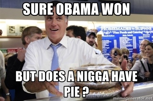 Romney with pies - SURE OBAMA WON BUT DOES A NIGGA HAVE PIE ?