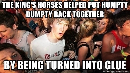 Sudden Realization Ralph - the king's horses helped put humpty dumpty back together by being turned into glue