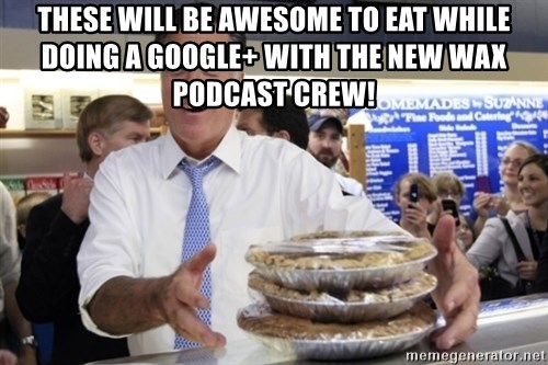 Romney with pies - These will be awesome to eat while doing a Google+ with the New Wax Podcast Crew!
