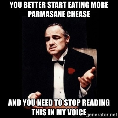 The Godfather - You better start eating more pArmasane chease  And you need to Stop reading this in my voice