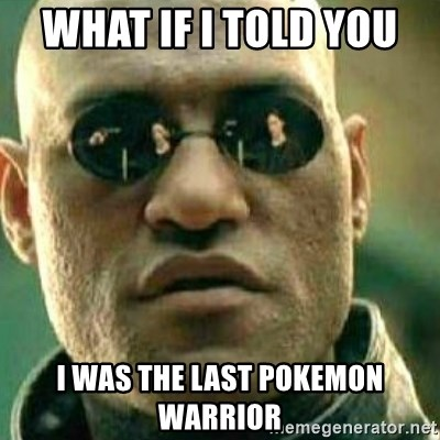 What If I Told You - What if i told you  i was the last pokemon warrior