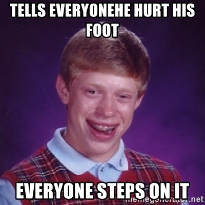 Bad Luck Brian - tells everyonehe hurt his foot  everyone steps on it