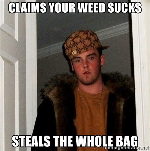 Scumbag Steve - claims your weed sucks steals the whole bag