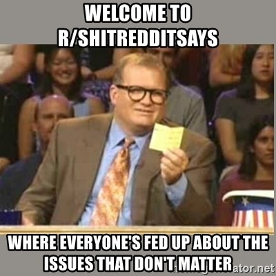 Welcome to Whose Line - Welcome to r/shitredditsays where everyone's fed up about the issues that don't matter