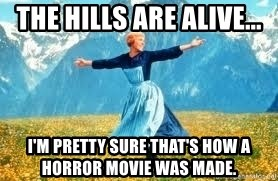 Look at all these - the hills are alive... I'm pretty sure that's how a horror movie was made.