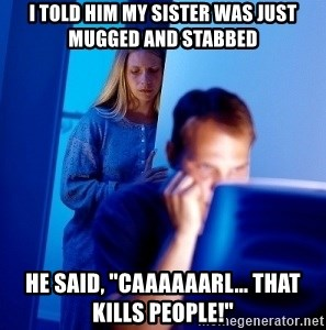 "Internet Husband - I told him my sister was just mugged and stabbed He said, ""Caaaaaarl... that kills people!"""