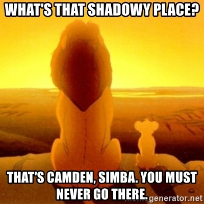 Good advice Mufasa - What's that shadowy place? that's camden, simba. you must never go there.