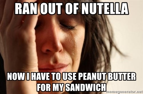 First World Problems - Ran out of nutella now i have to use peanut butter for my sandwich