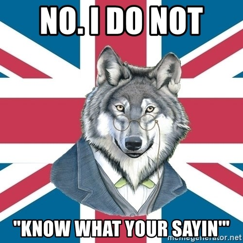 "Sir Courage Wolf Esquire - No. I do not  ""Know what your sayin'"""