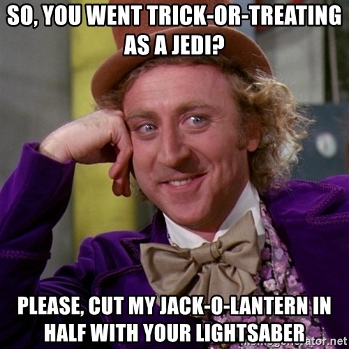 Willy Wonka - So, you went trick-or-treating as a jedi? Please, cut my jack-o-lantern in half with your lightsaber