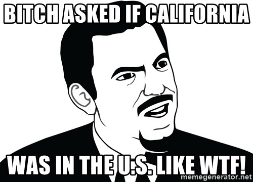 Are you serious face  - BITCH ASKED IF CALIFORNIA  WAS IN THE U.S. LIKE WTF!