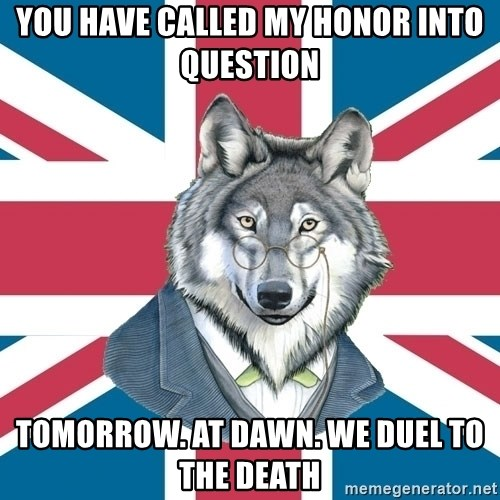 Sir Courage Wolf Esquire - you have called my honor into question tomorrow. at dawn. We duel to the death
