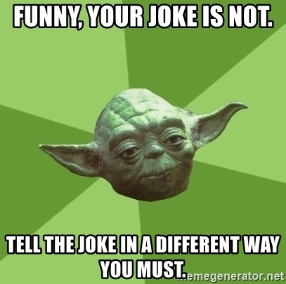 Advice Yoda Gives - funny, your joke is not. tell the joke in a different way you must.