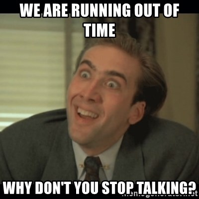 Nick Cage - We are running out of time why don't you stop talking?