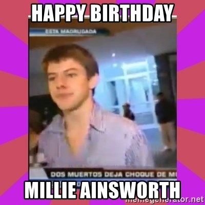 Chibolo de mierda - HAPPY BIRTHDAY MILLIE AINSWORTH