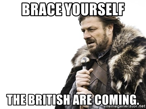 Winter is Coming - brace yourself the british are coming.