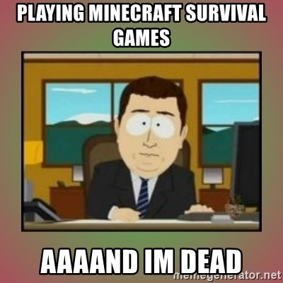 aaaand its gone - Playing minecraft survival games aaaand im dead