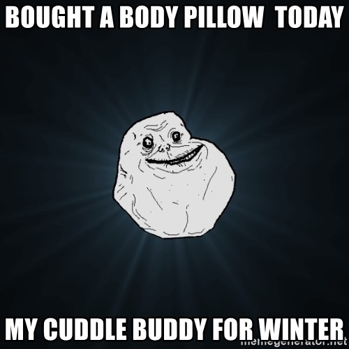 Forever Alone - Bought a body pillow  today my cuddle buddy for winter