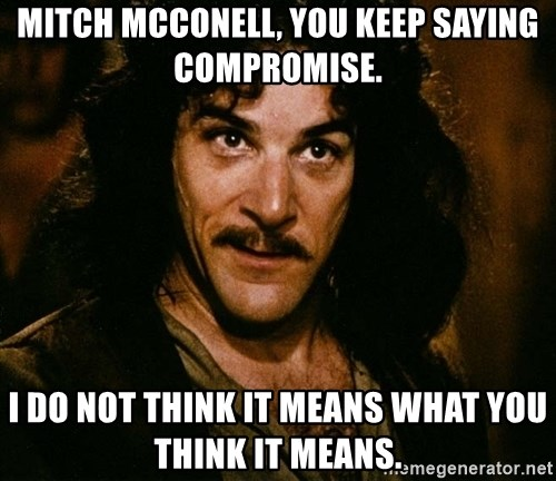 Inigo Montoya - Mitch Mcconell, you keep saying compromise. I do not think it means what you think it means.