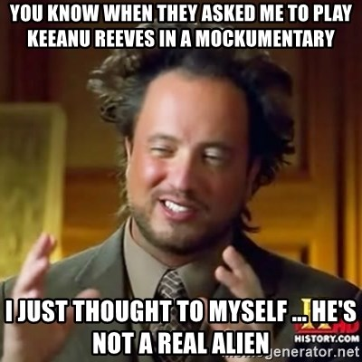 ancient alien guy - YOU KNOW WHEN THEY ASKED ME TO PLAY KEEANU REEVES IN A MOCKUMENTARY I JUST THOUGHT TO MYSELF ... HE's NOT A REAL ALIEN