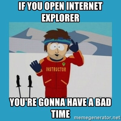 you're gonna have a bad time guy - If you open internet explorer You're gonna have a bad time