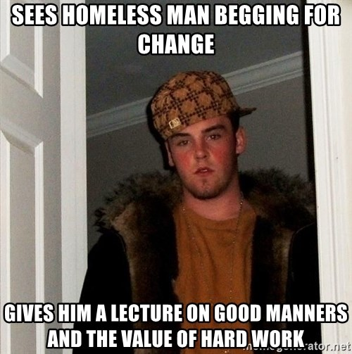 Scumbag Steve - sees homeless man begging for change gives him a lecture on good manners and the value of hard work