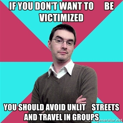 Privilege Denying Dude - if you don't want to      be victimized you should avoid unlit    streets and travel in groups