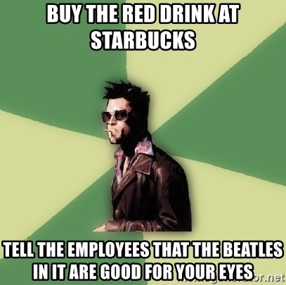 Tyler Durden - Buy the red drink at starbucks tell the employees that the beatles in it are good for your eyes