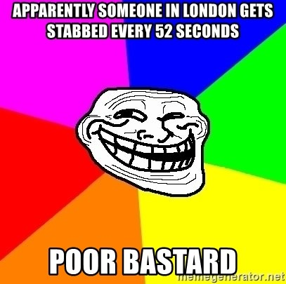 Trollface - apparently someone in london gets stabbed every 52 seconds poor bastard