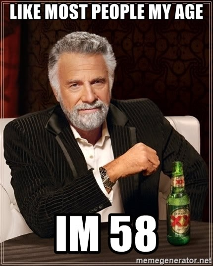 The Most Interesting Man In The World - like most people my age im 58