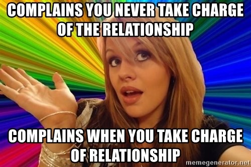 Dumb Blonde - complains you never take charge of the relationship complains when you take charge of relationship
