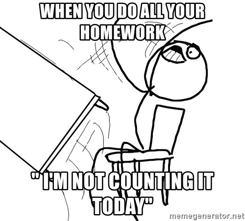 "Desk Flip Rage Guy - When you do all your homework "" I'm Not counting it today"""
