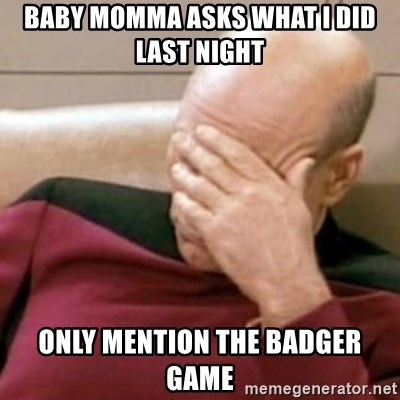 Face Palm - baby momma asks what i did last night only mention the badger game