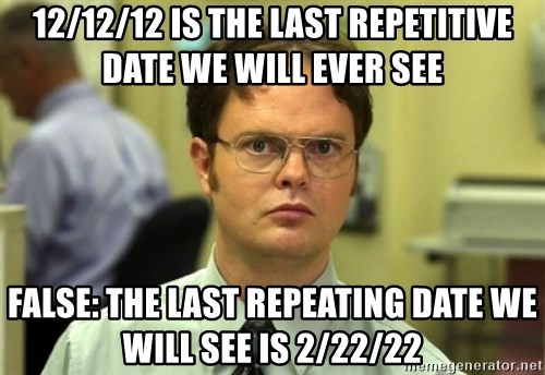 Dwight Meme - 12/12/12 is the last repetitive date we will ever see false: the last repeating date we will see is 2/22/22
