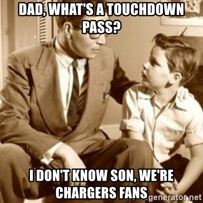 father son  - Dad, what's a touchdown pass? I don't know son, we're chargers fans