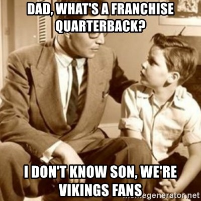 father son  - Dad, what's a franchise quarterback? I don't know son, we're vikings fans