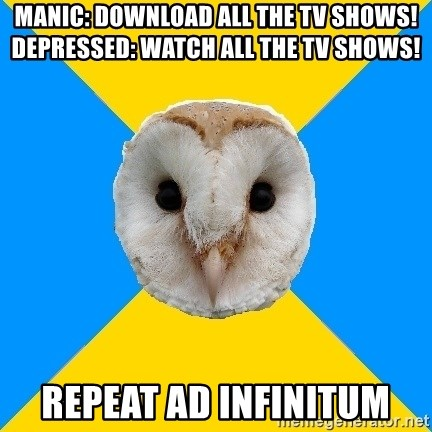 Bipolar Owl - manic: download all the tv shows!  depressed: watch all the tv shows! repeat ad infinitum