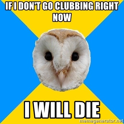 Bipolar Owl - If I don't go clubbing right now I will die