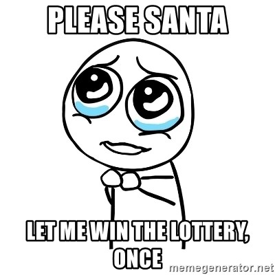 pleaseguy  - Please Santa Let me win the lottery, once