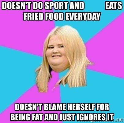 Fat Girl - DOESN'T DO SPORT AND             EATS FRIED FOOD EVERYDAY Doesn't blame herself for       being fat and just ignores it