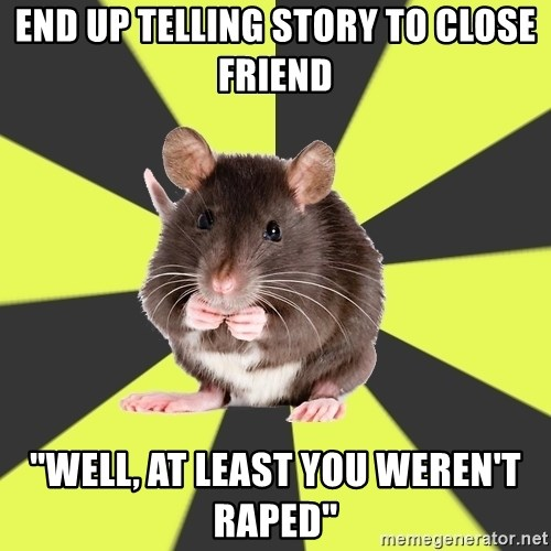 "Survivor Rat - End up telling story to close friend ""Well, at least you weren't raped"""