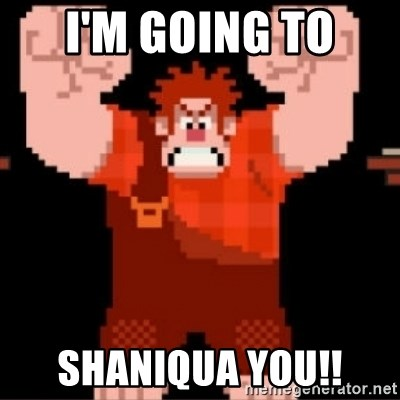 Wreck-It Ralph  - I'm going to  shaniqua you!!