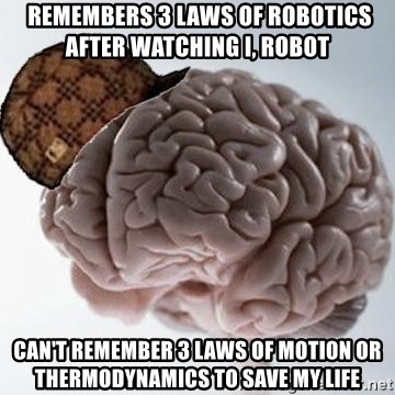 Scumbag Brain -  remembers 3 laws of robotics after watching i, Robot Can't remember 3 laws of motion or thermodynamics to save my Life