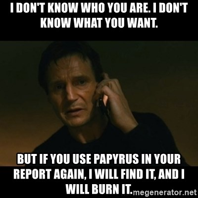 liam neeson taken - I don't Know Who you Are. I don't know what you want. But If you use papyrus in your report again, I will find it, and I will burn it.